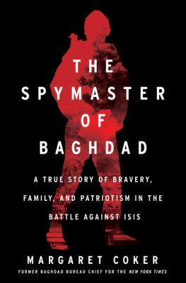 The spymaster of Baghdad : a true story of bravery, family, and patriotism in the battle against ISIS Book cover