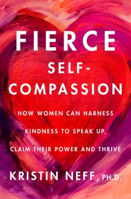 Fierce self-compassion : how women can harness kindness to speak up, claim their power, and thrive Book cover