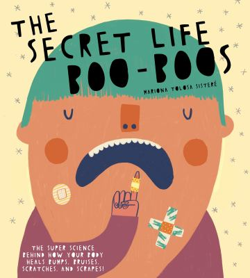 The secret life of boo-boos : the super science behind how your body heals bumps, bruises, scratches, and scrapes! Book cover