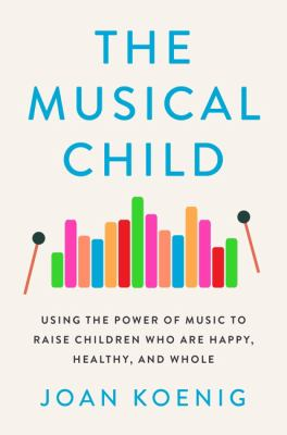 The musical child : using the power of music to raise children who are happy, healthy, and whole Book cover