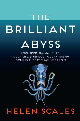The brilliant abyss : exploring the majestic hidden life of the deep ocean and the looming threat that imperils it Book cover