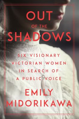Out of the shadows : six visionary Victorian women in search of a public voice Book cover