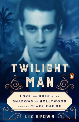 Twilight man : love and ruin in the shadows of Hollywood and the Clark empire Book cover