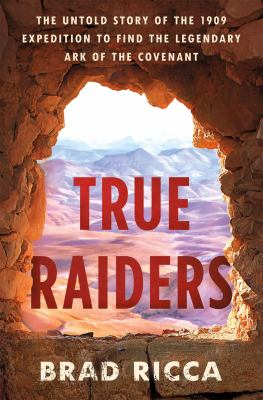True raiders : the untold story of the 1909 expedition to find the legendary Ark of the Covenant Book cover
